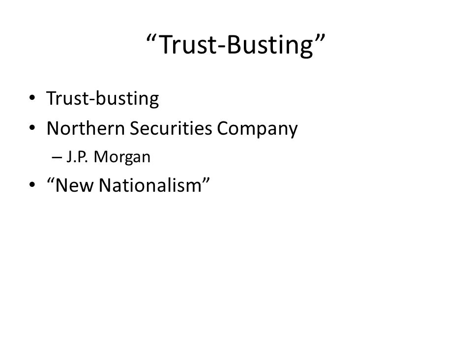 Trust-Busting Trust-busting Northern Securities Company – J.P. Morgan New Nationalism