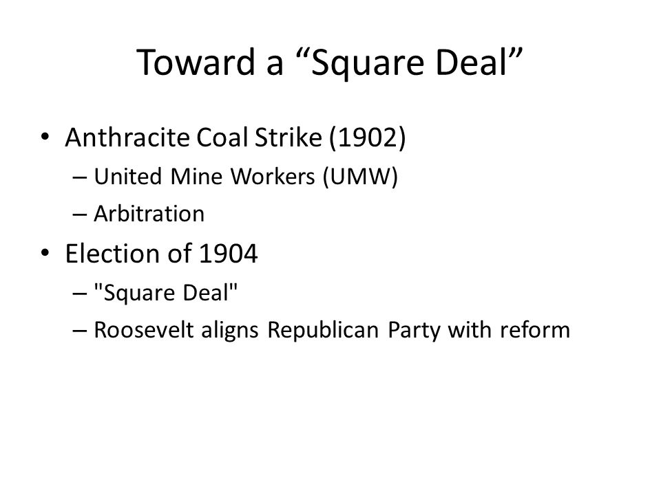 Toward a Square Deal Anthracite Coal Strike (1902) – United Mine Workers (UMW) – Arbitration Election of 1904 –