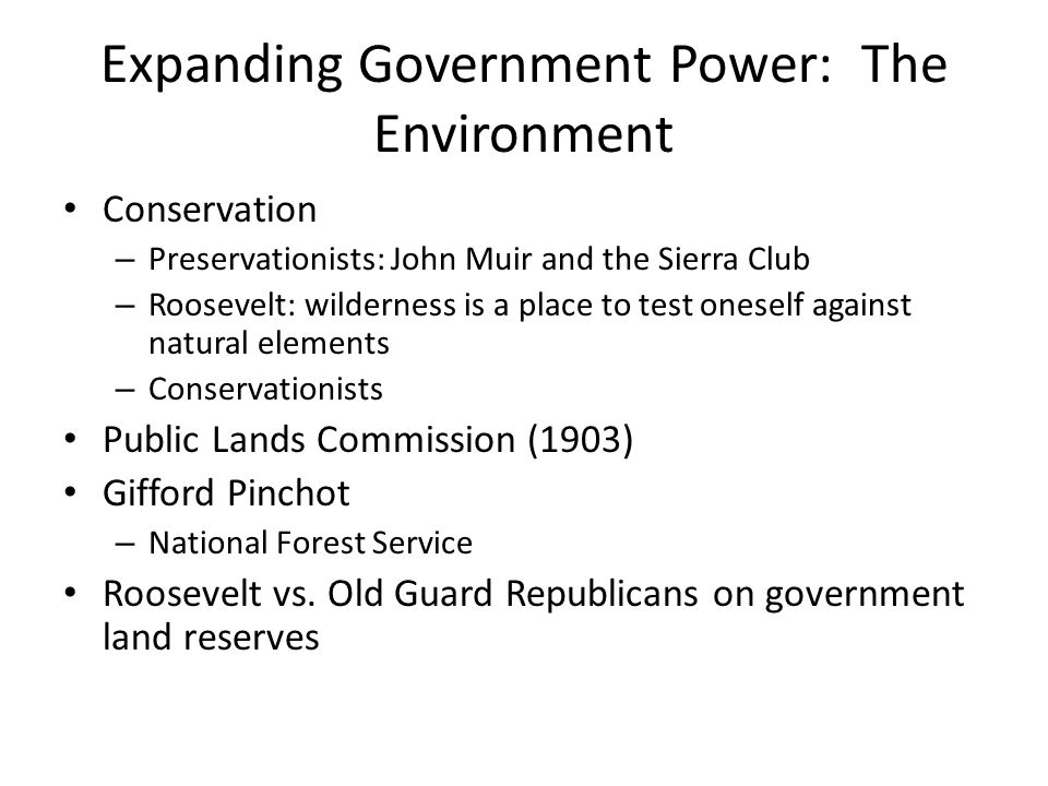 Expanding Government Power: The Environment Conservation – Preservationists: John Muir and the Sierra Club – Roosevelt: wilderness is a place to test