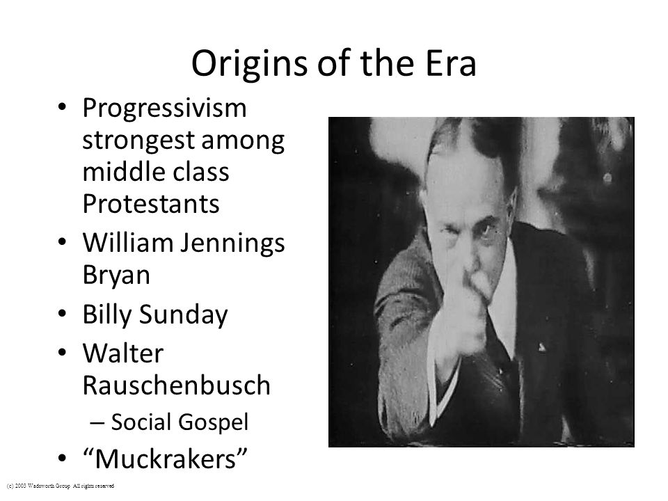 Origins of the Era Progressivism strongest among middle class Protestants William Jennings Bryan Billy Sunday Walter Rauschenbusch – Social Gospel Muc