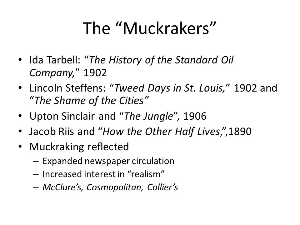 The Muckrakers Ida Tarbell: The History of the Standard Oil Company, 1902 Lincoln Steffens: Tweed Days in St. Louis, 1902 andThe Shame of the Cities U