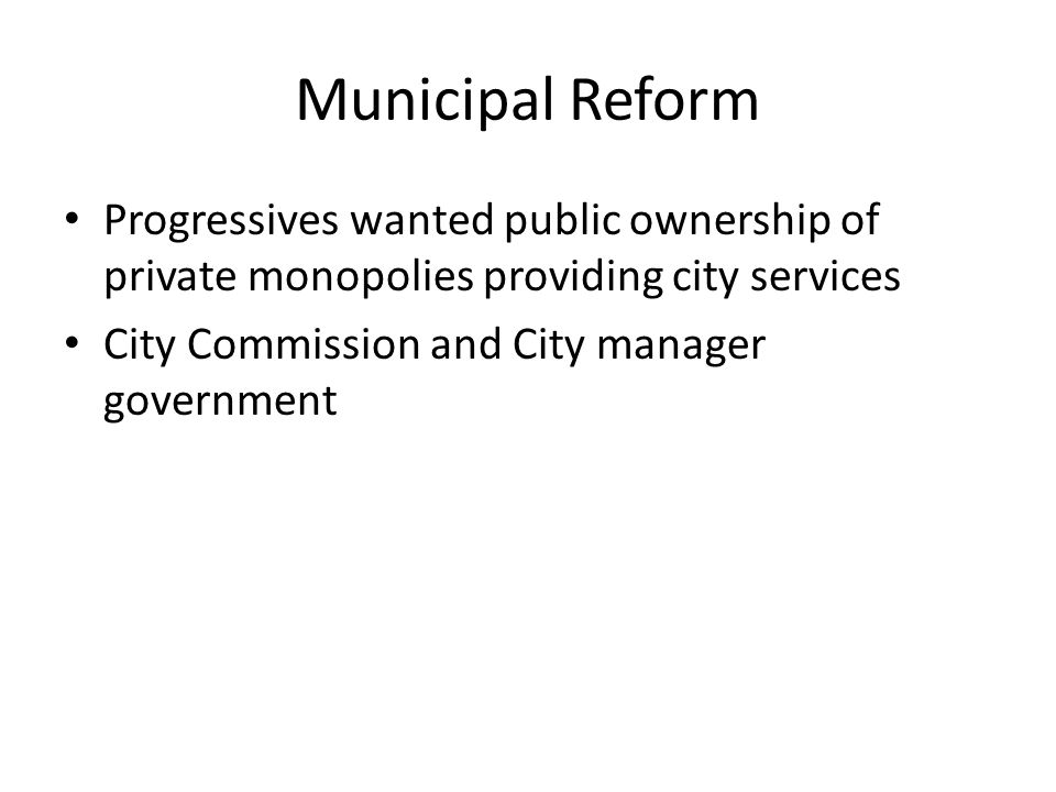 Municipal Reform Progressives wanted public ownership of private monopolies providing city services City Commission and City manager government