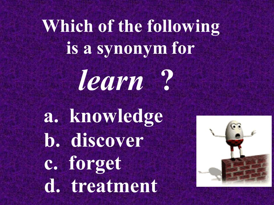 Which of the following is a synonym for learn a. knowledge b. discover c. forget d. treatment