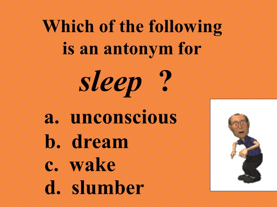 Which of the following is an antonym for sleep ? a. unconscious b. dream c. wake d. slumber