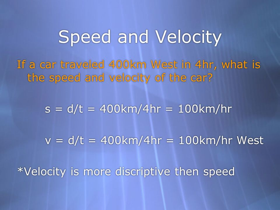 Speed and Velocity If a car traveled 400km West in 4hr, what is the speed and velocity of the car? s = d/t = 400km/4hr = 100km/hr v = d/t = 400km/4hr