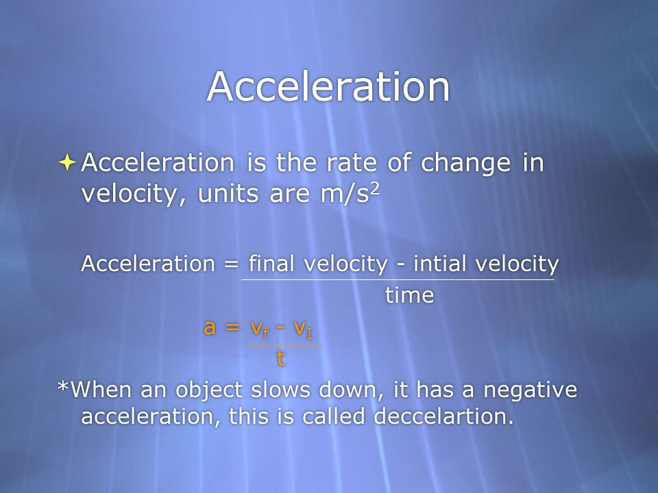Acceleration Acceleration is the rate of change in velocity, units are m/s 2 Acceleration = final velocity - intial velocity time a = v f - v I t *Whe