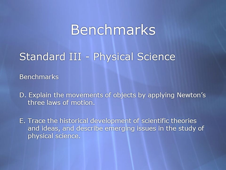 Benchmarks Standard III - Physical Science Benchmarks D. Explain the movements of objects by applying Newtons three laws of motion. E. Trace the histo