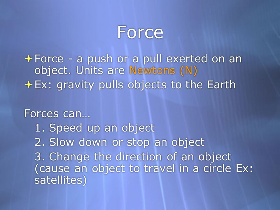 Force Force - a push or a pull exerted on an object. Units are Newtons (N) Ex: gravity pulls objects to the Earth Forces can… 1. Speed up an object 2.