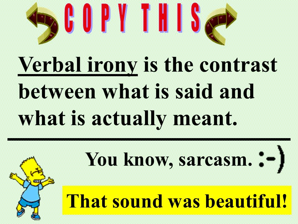 Verbal irony is the contrast between what is said and what is actually meant.