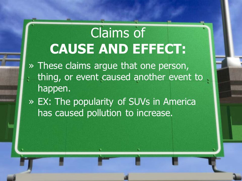 Claims of CAUSE AND EFFECT: »These claims argue that one person, thing, or event caused another event to happen. »EX: The popularity of SUVs in Americ