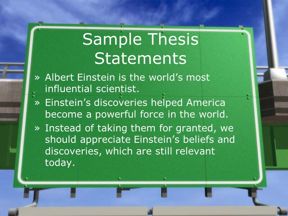 Sample Thesis Statements »Albert Einstein is the worlds most influential scientist. »Einsteins discoveries helped America become a powerful force in t