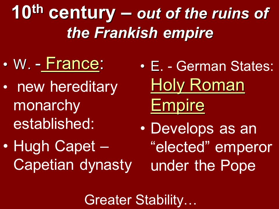 10 th century – out of the ruins of the Frankish empire W. - France:W. - France: new hereditary monarchy established: Hugh Capet – Capetian dynasty E