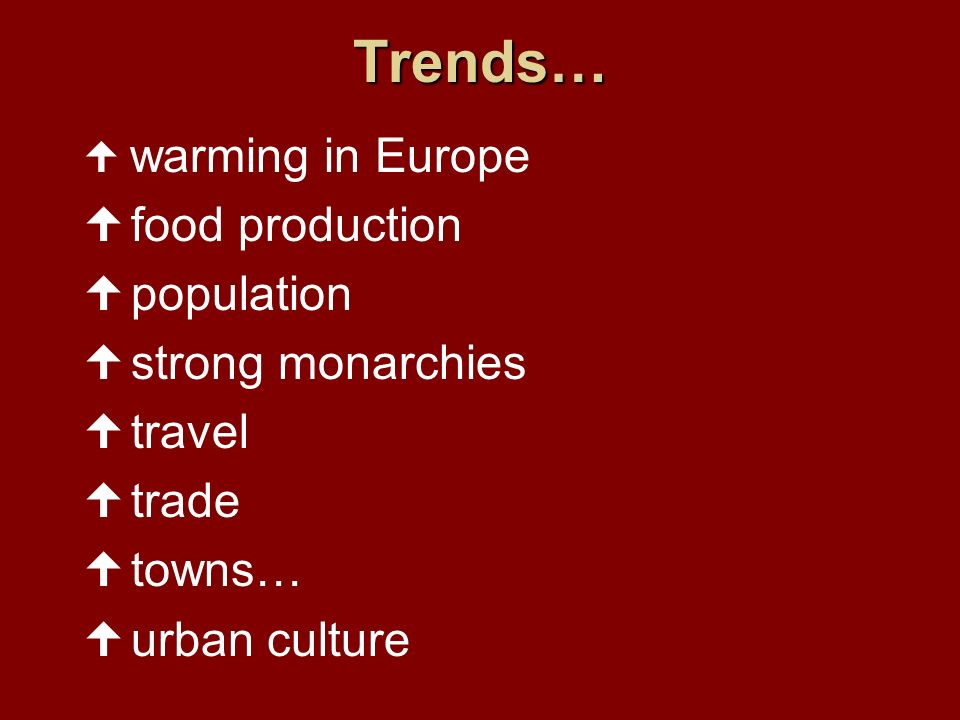 Trends… warming in Europe food production population strong monarchies travel trade towns… urban culture