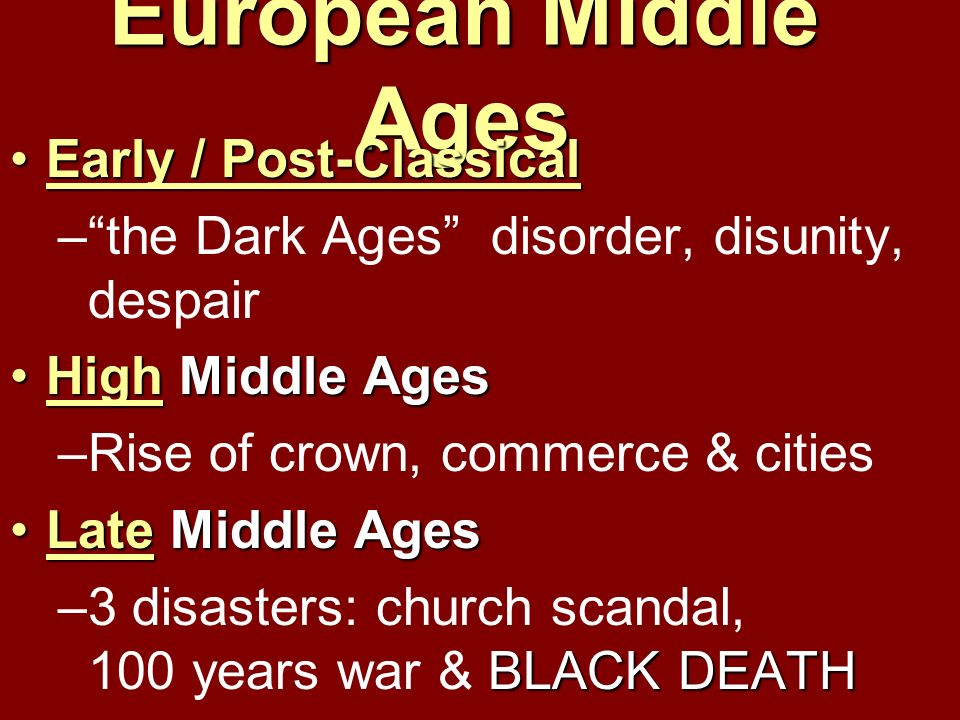European Middle Ages Early / Post-ClassicalEarly / Post-Classical –the Dark Ages disorder, disunity, despair High Middle AgesHigh Middle Ages –Rise of