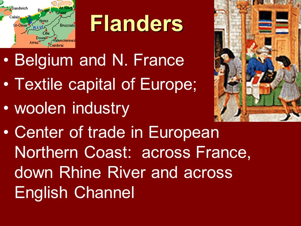 Flanders Belgium and N. France Textile capital of Europe; woolen industry Center of trade in European Northern Coast: across France, down Rhine River