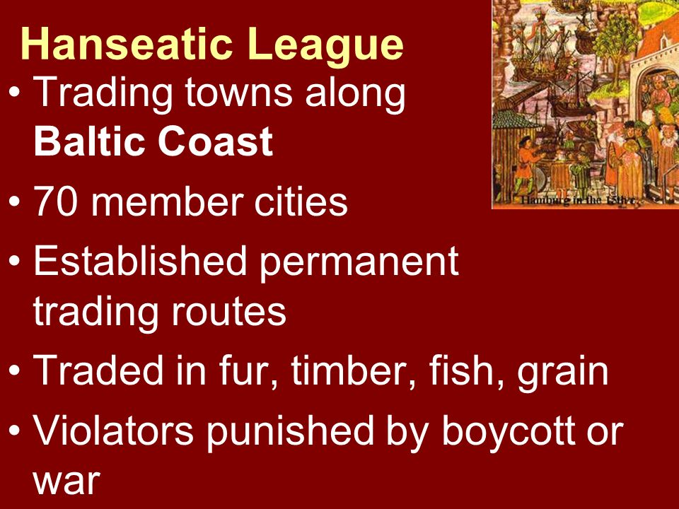 Hanseatic League Trading towns along Baltic Coast 70 member cities Established permanent trading routes Traded in fur, timber, fish, grain Violators p
