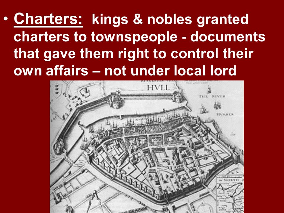Charters: kings & nobles granted charters to townspeople - documents that gave them right to control their own affairs – not under local lord