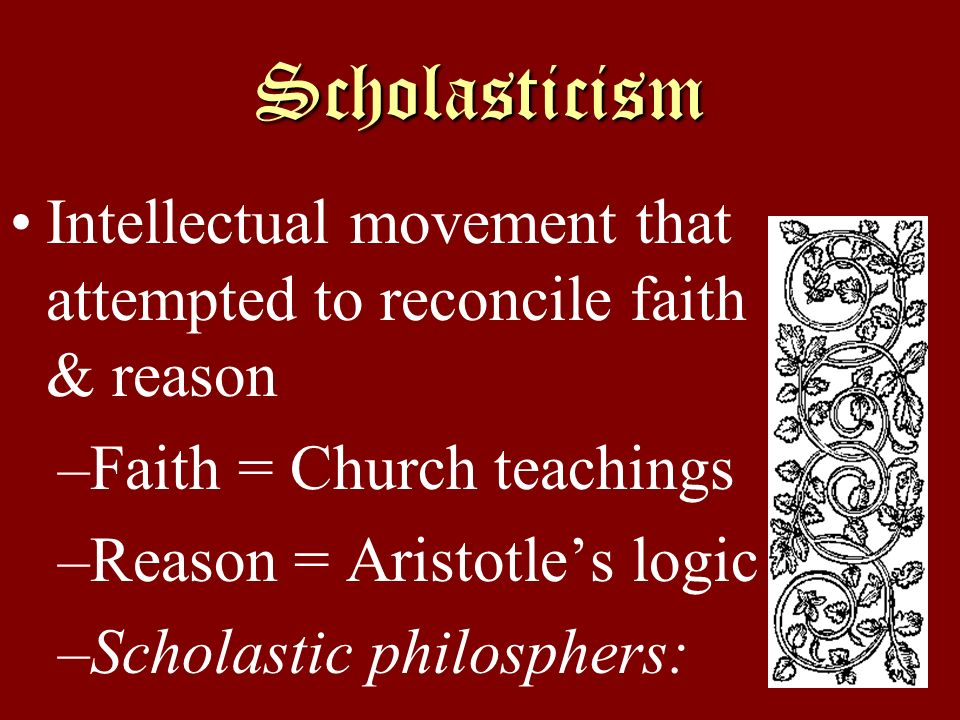 Scholasticism Intellectual movement that attempted to reconcile faith & reason –Faith = Church teachings –Reason = Aristotles logic –Scholastic philos