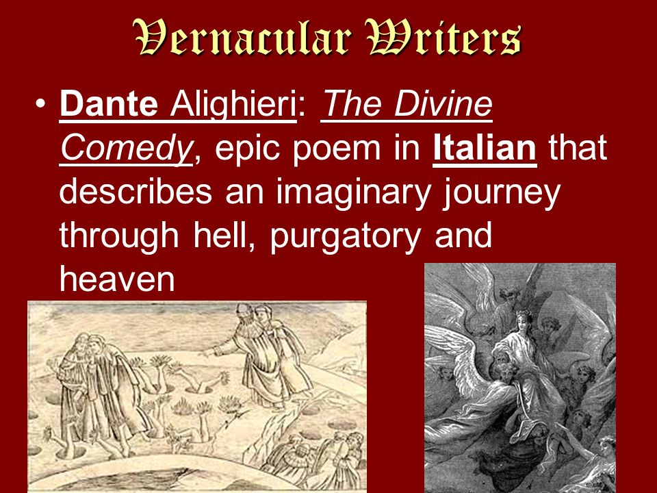 Vernacular Writers Dante Alighieri: The Divine Comedy, epic poem in Italian that describes an imaginary journey through hell, purgatory and heaven