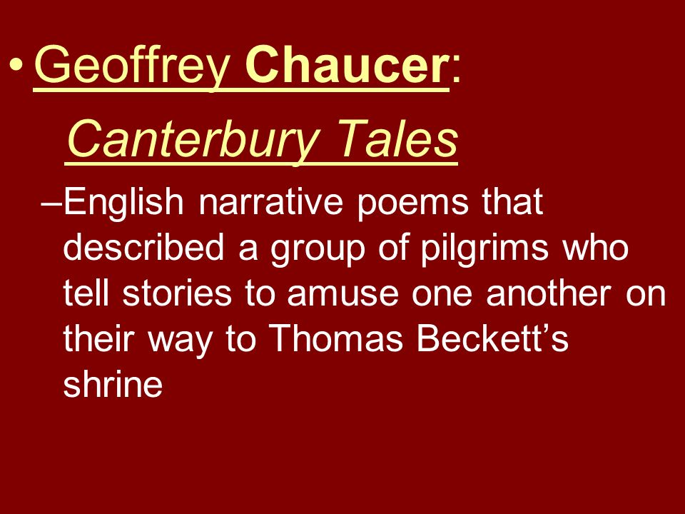Geoffrey Chaucer: Canterbury Tales –English narrative poems that described a group of pilgrims who tell stories to amuse one another on their way to T