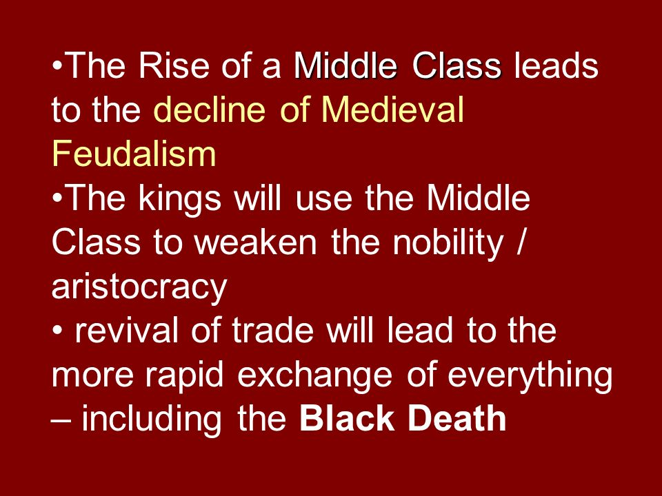 Middle ClassThe Rise of a Middle Class leads to the decline of Medieval Feudalism The kings will use the Middle Class to weaken the nobility / aristoc