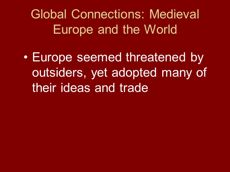 Global Connections: Medieval Europe and the World Europe seemed threatened by outsiders, yet adopted many of their ideas and trade