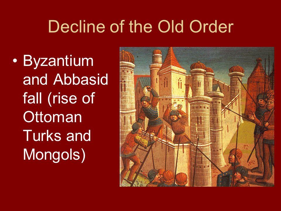 Decline of the Old Order Byzantium and Abbasid fall (rise of Ottoman Turks and Mongols)