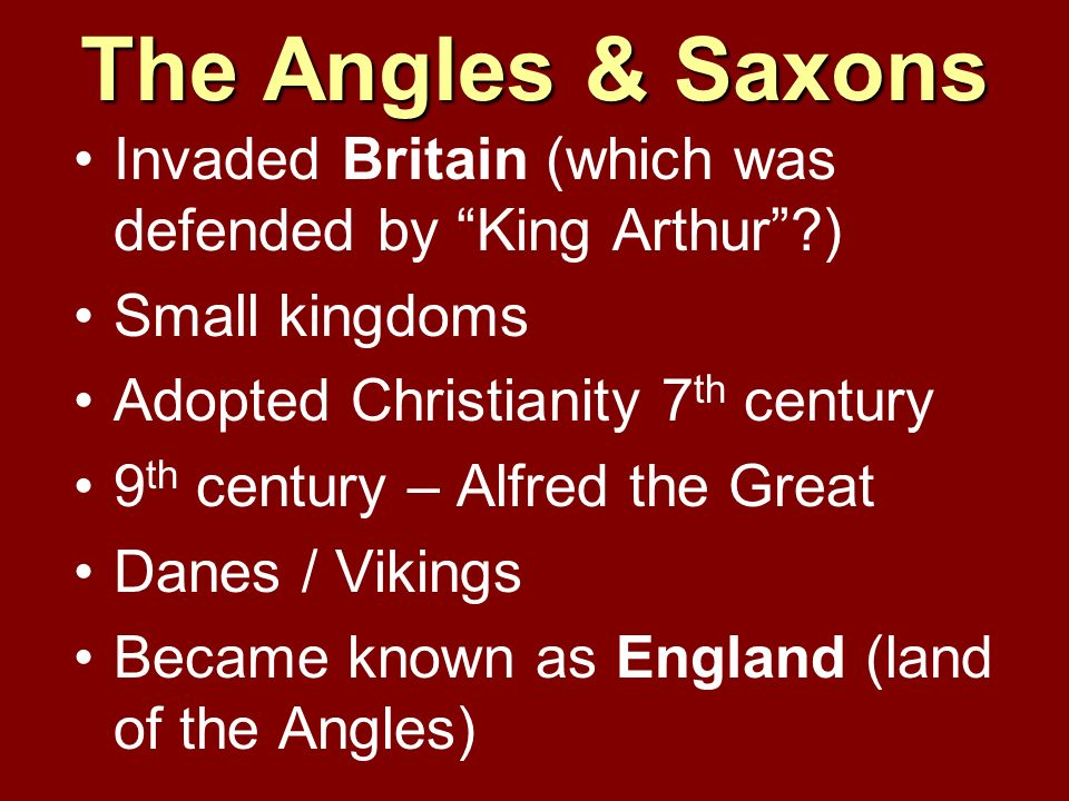 The Angles & Saxons Invaded Britain (which was defended by King Arthur?) Small kingdoms Adopted Christianity 7 th century 9 th century – Alfred the Gr