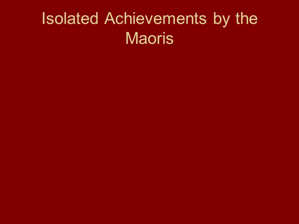 Isolated Achievements by the Maoris