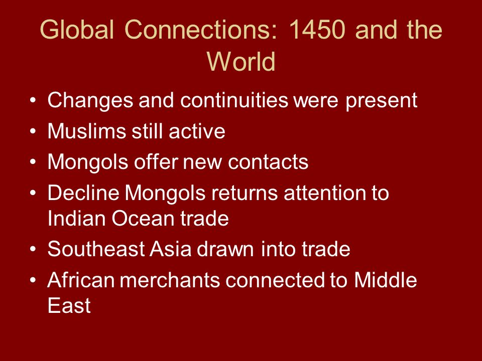 Global Connections: 1450 and the World Changes and continuities were present Muslims still active Mongols offer new contacts Decline Mongols returns a
