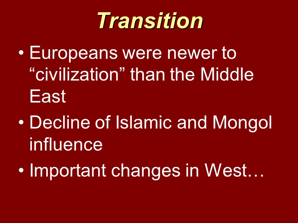 Transition Europeans were newer to civilization than the Middle East Decline of Islamic and Mongol influence Important changes in West…
