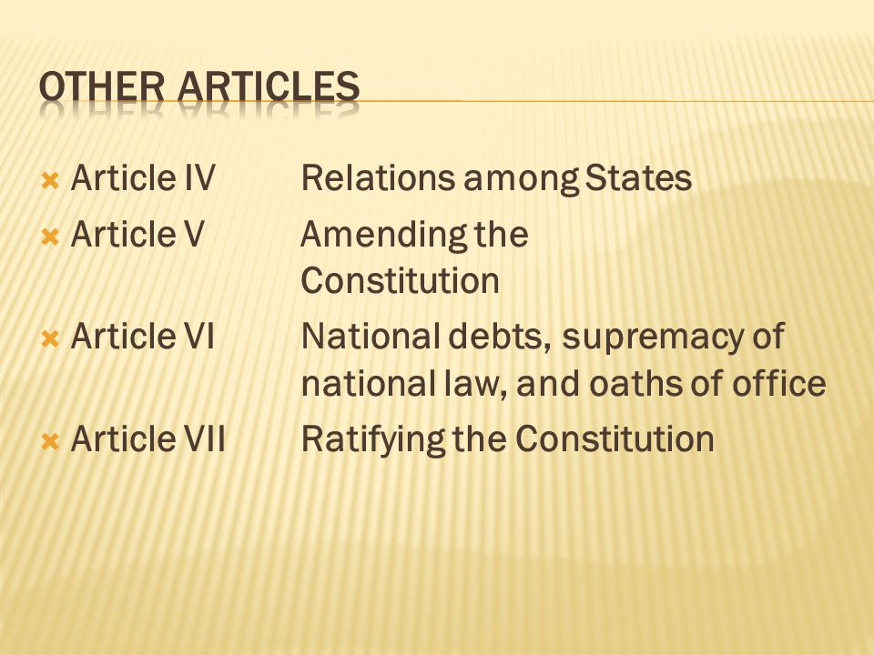 Article IVRelations among States Article VAmending the Constitution Article VINational debts, supremacy of national law, and oaths of office Article VIIRatifying the Constitution
