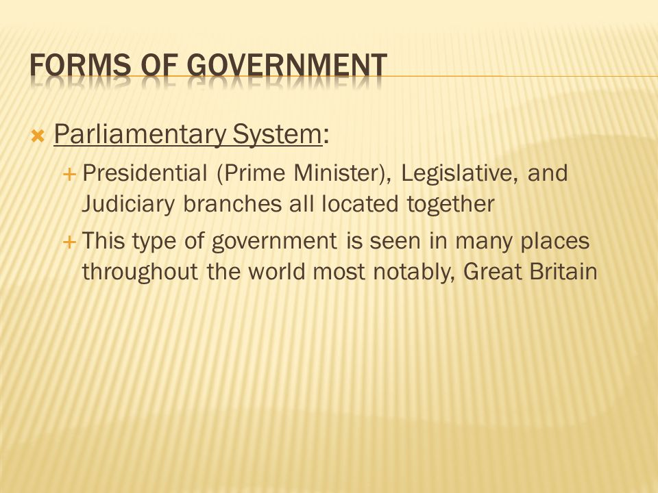 Parliamentary System: Presidential (Prime Minister), Legislative, and Judiciary branches all located together This type of government is seen in many places throughout the world most notably, Great Britain