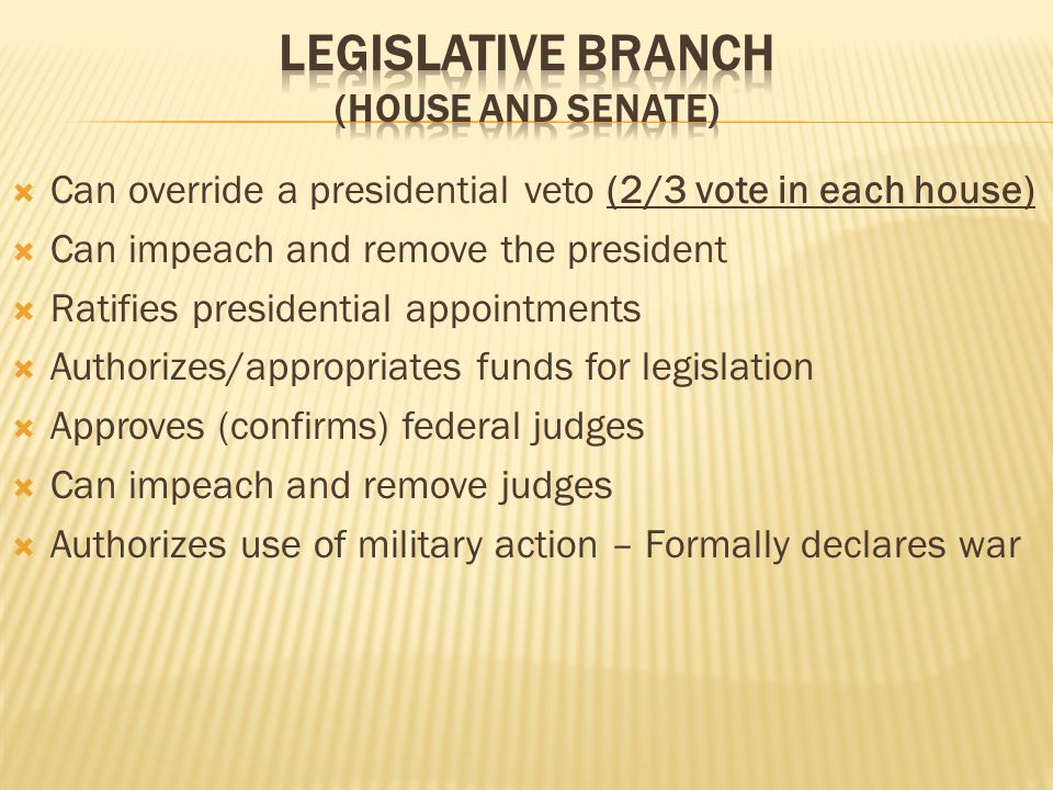 Can override a presidential veto (2/3 vote in each house) Can impeach and remove the president Ratifies presidential appointments Authorizes/appropriates funds for legislation Approves (confirms) federal judges Can impeach and remove judges Authorizes use of military action – Formally declares war