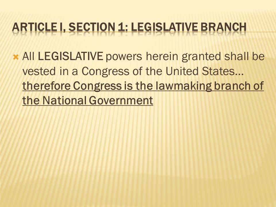 All LEGISLATIVE powers herein granted shall be vested in a Congress of the United States… therefore Congress is the lawmaking branch of the National G