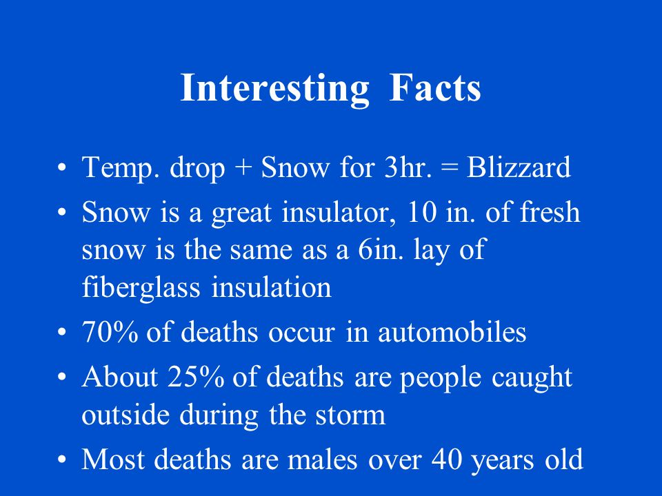 Interesting Facts Temp. drop + Snow for 3hr. = Blizzard Snow is a great insulator, 10 in. of fresh snow is the same as a 6in. lay of fiberglass insula