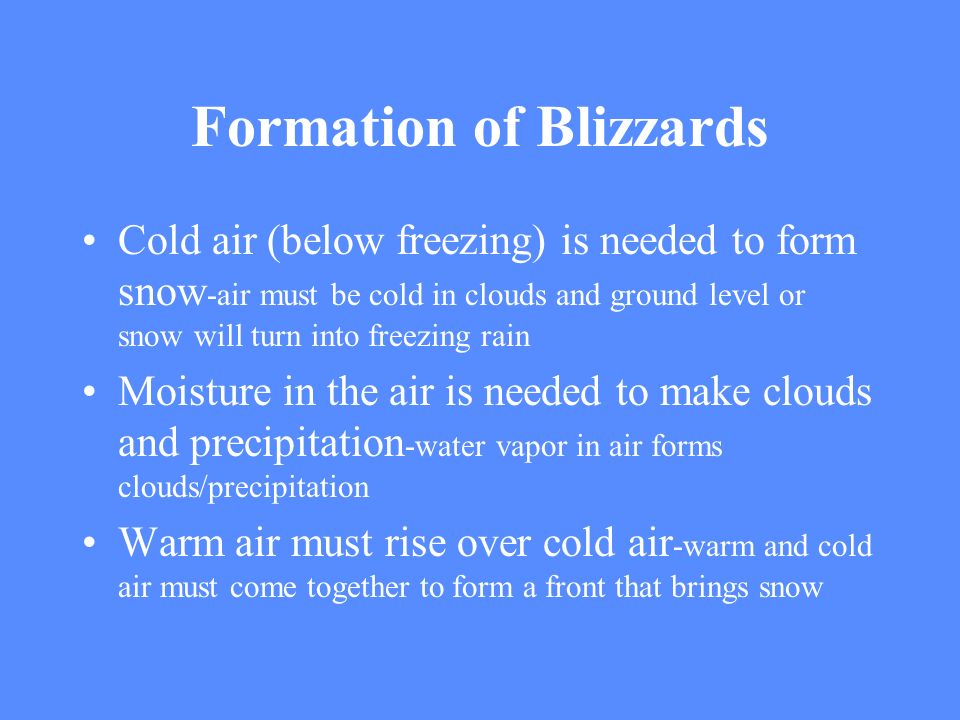 Formation of Blizzards Cold air (below freezing) is needed to form snow -air must be cold in clouds and ground level or snow will turn into freezing r