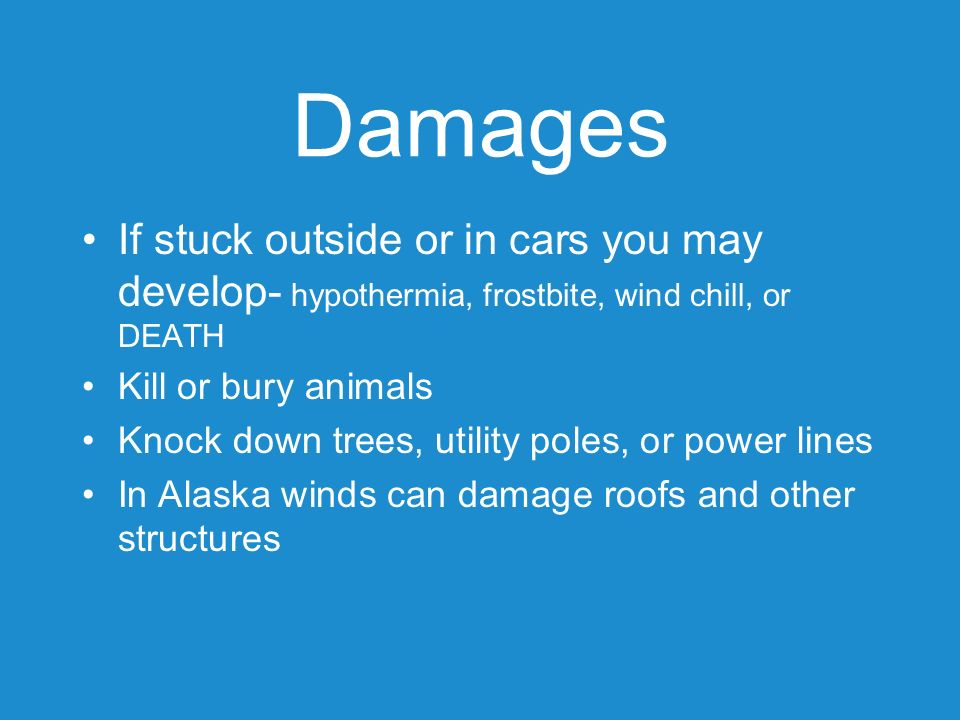 Damages If stuck outside or in cars you may develop- hypothermia, frostbite, wind chill, or DEATH Kill or bury animals Knock down trees, utility poles
