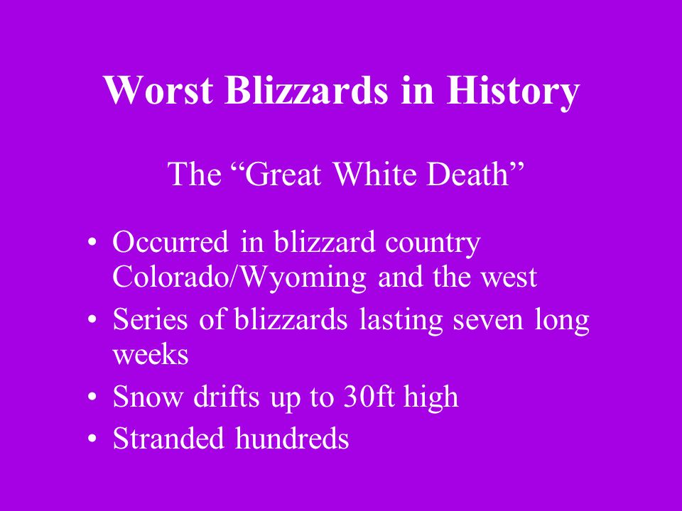 Worst Blizzards in History Occurred in blizzard country Colorado/Wyoming and the west Series of blizzards lasting seven long weeks Snow drifts up to 3