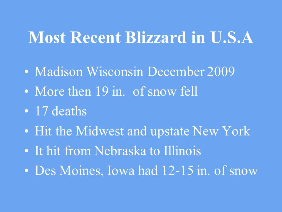 Most Recent Blizzard in U.S.A Madison Wisconsin December 2009 More then 19 in. of snow fell 17 deaths Hit the Midwest and upstate New York It hit from