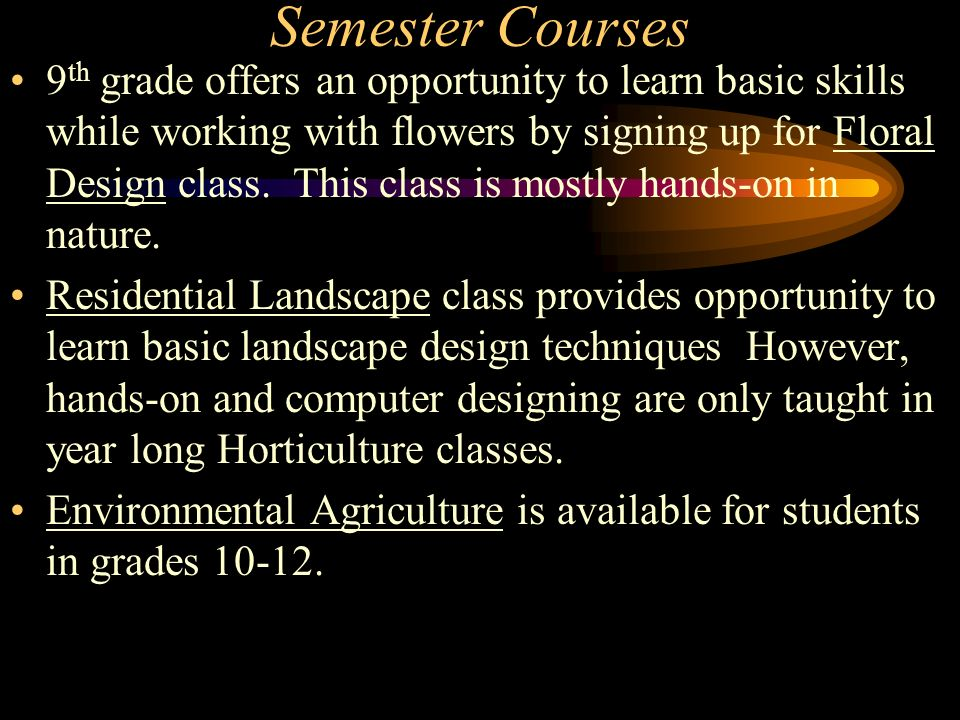 Semester Courses 9 th grade offers an opportunity to learn basic skills while working with flowers by signing up for Floral Design class.