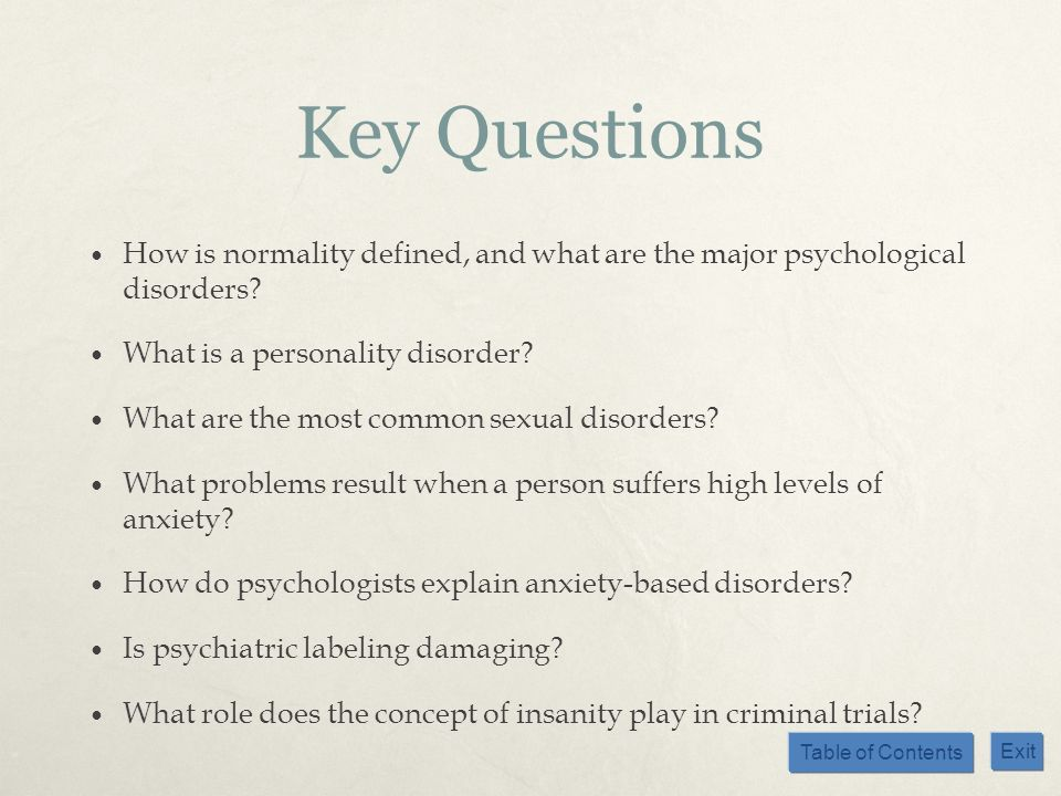 Table of Contents Exit Key Questions How is normality defined, and what are the major psychological disorders? What is a personality disorder? What ar
