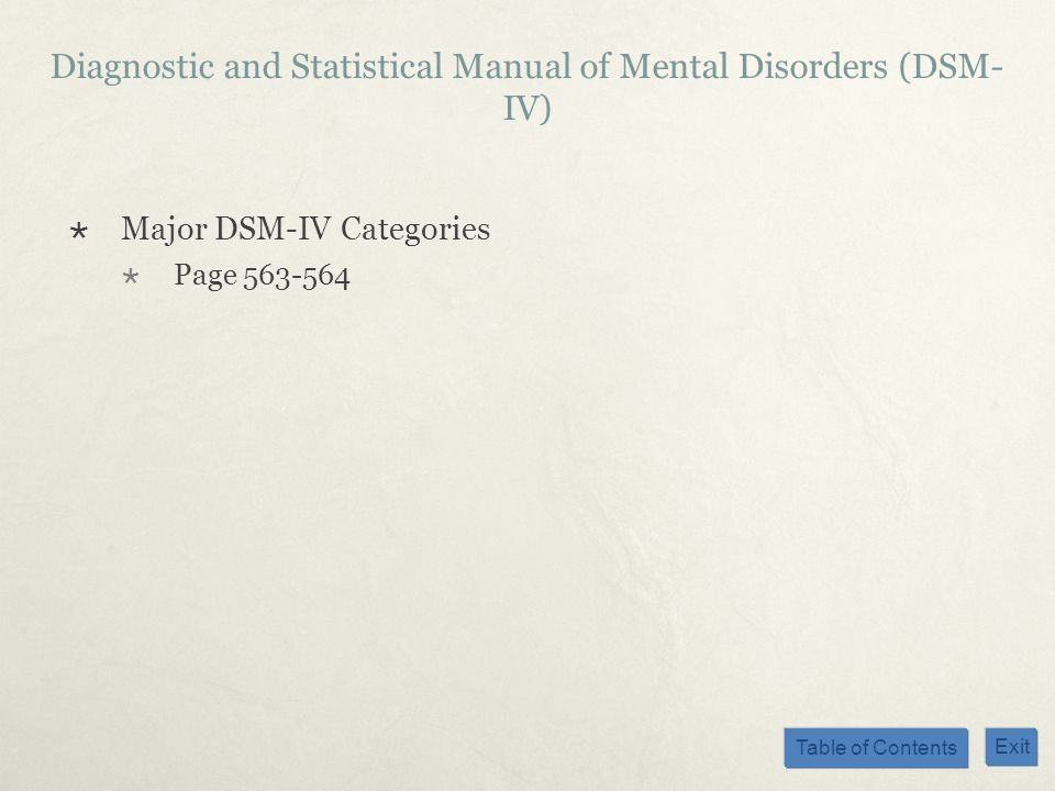 Table of Contents Exit Diagnostic and Statistical Manual of Mental Disorders (DSM- IV) Major DSM-IV Categories Page 563-564