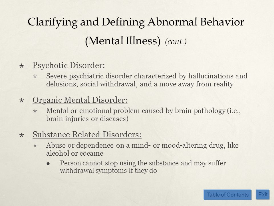 Table of Contents Exit Clarifying and Defining Abnormal Behavior (Mental Illness) (cont.) Psychotic Disorder: Severe psychiatric disorder characterize