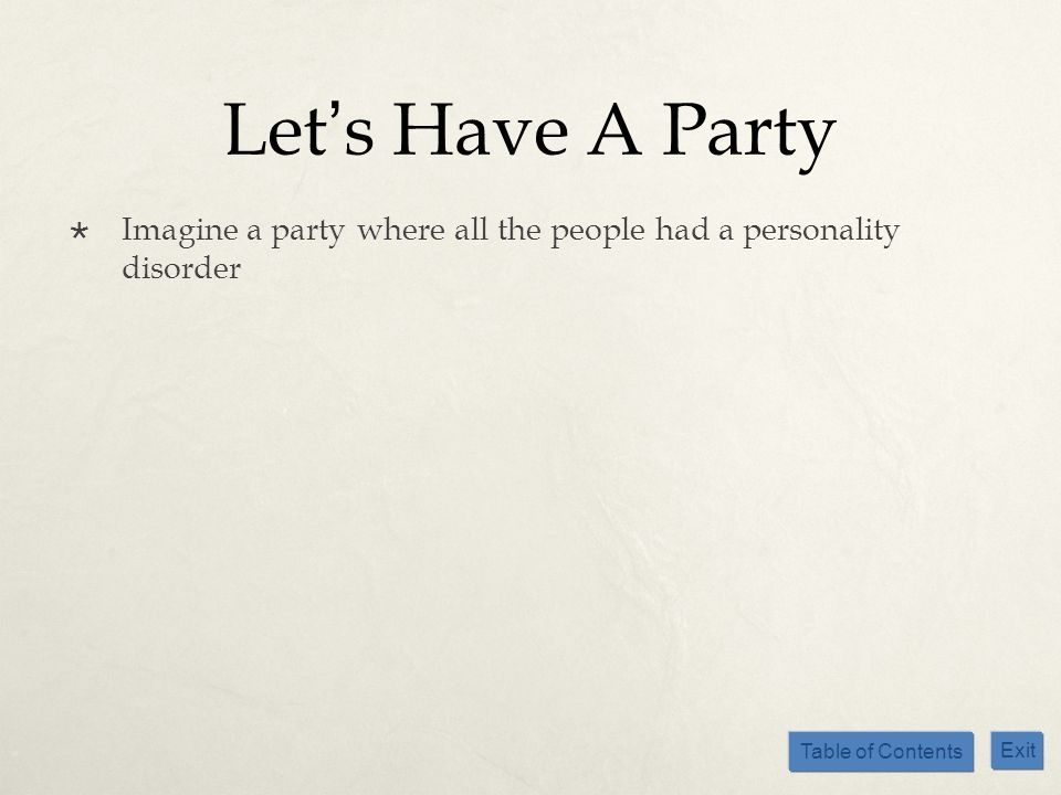 Table of Contents Exit Lets Have A Party Imagine a party where all the people had a personality disorder