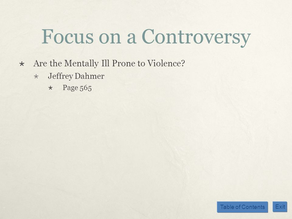Table of Contents Exit Focus on a Controversy Are the Mentally Ill Prone to Violence? Jeffrey Dahmer Page 565