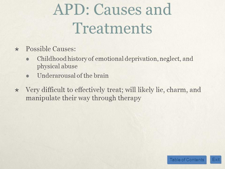 Table of Contents Exit APD: Causes and Treatments Possible Causes: Childhood history of emotional deprivation, neglect, and physical abuse Underarousa