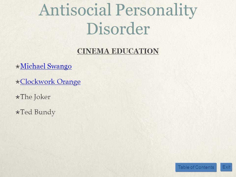 Table of Contents Exit Antisocial Personality Disorder CINEMA EDUCATION Michael Swango Clockwork Orange The Joker Ted Bundy