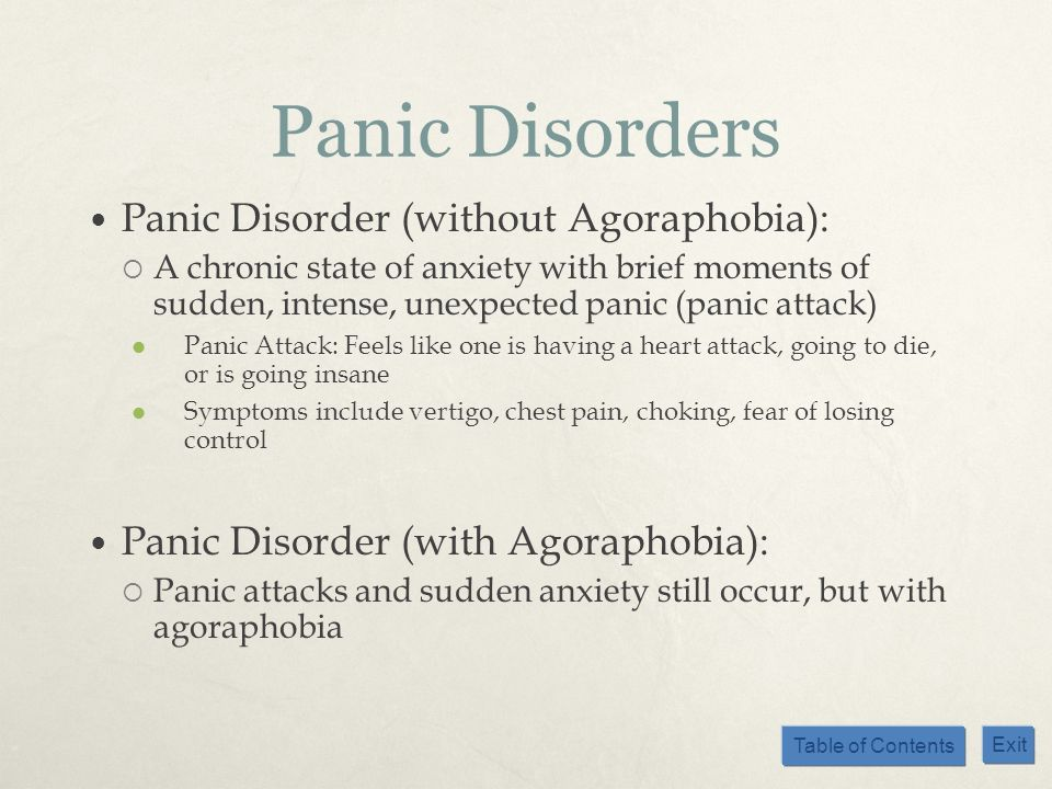 Table of Contents Exit Panic Disorders Panic Disorder (without Agoraphobia): A chronic state of anxiety with brief moments of sudden, intense, unexpec