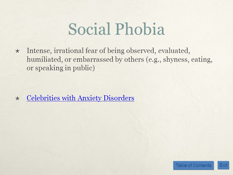 Table of Contents Exit Social Phobia Intense, irrational fear of being observed, evaluated, humiliated, or embarrassed by others (e.g., shyness, eatin